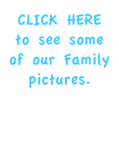 CLICK HERE to see some of our Family